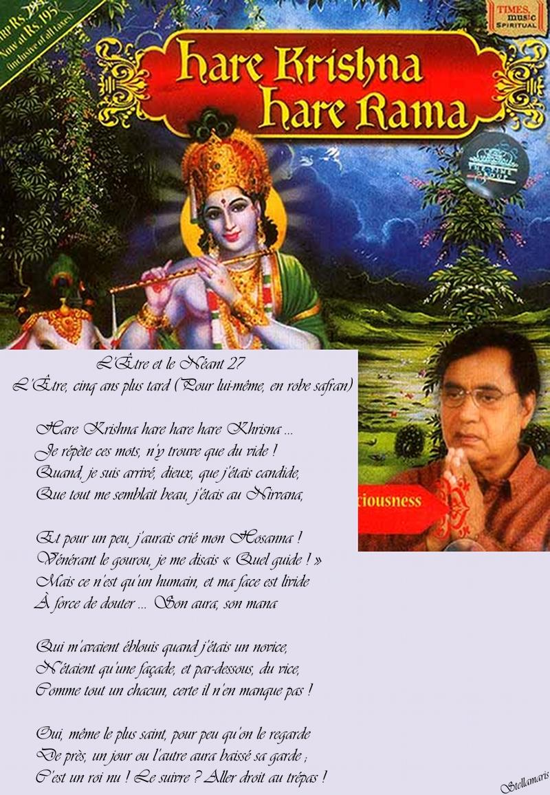 L'Être et le Néant 27 - L'Être, cinq ans plus tard (pour lui-même, en robe safran) / / Hare Krishna hare hare hare Krishna ... / Je répète ces mots, n'y trouve que du vide ! / Quand, je suis arrivé, dieux, que j'étais candide, / Que tout me semblait beau, j'étais au Nirvana, / / Et pour un peu, j'aurais crié mon Hosanna ! / Vénérant le gourou, je me disais « Quel guide ! » / Mais ce n'est qu'un humain, et ma face est livide / À force de douter ... Son aura, son mana / / Qui m'avaient éblouis quand j'étais un novice, / N'étaient qu'une façade, et par-dessous, du vice, / Comme tout un chacun, certe il n'en manque pas ! / / Oui, même le plus saint, pour peu qu'on le regarde / De près, un jour ou l'autre aura baissé sa garde ; / C'est un roi nu ! Le suivre ? Aller droit au trépas ! / / Stellamaris